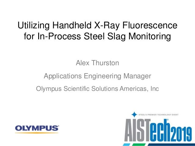 Utilizing Handheld X-Ray Fluorescence for In-Process Steel Slag Monitoring Alex Thurston Olympus Scientific Solutions Amer...