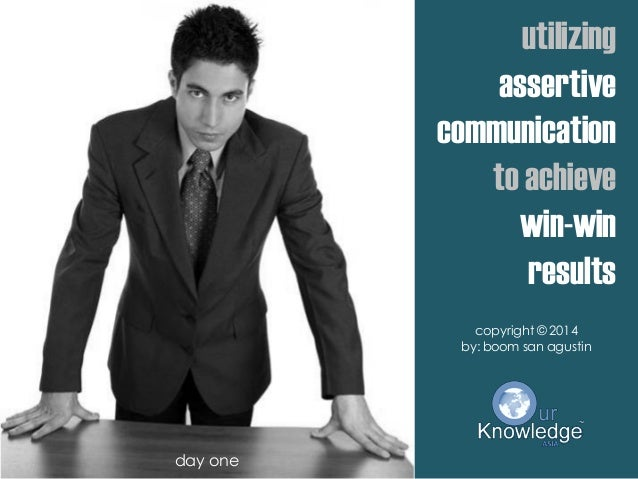 utilizing assertive communication to achieve win-win results copyright © 2014 by: boom san agustin day one