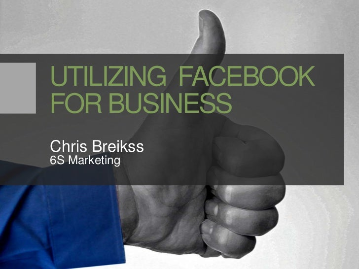 UTILIZING  FACEBOOKFOR BUSINESS<br />Chris Breikss<br />6S Marketing<br />
