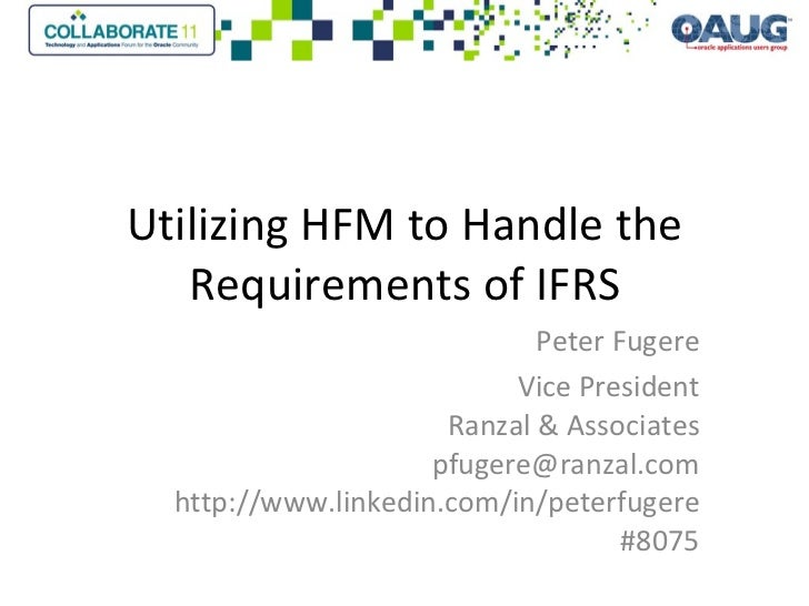 Utilizing HFM to Handle the Requirements of IFRS Peter Fugere Vice President Ranzal & Associates [email_address] http://ww...