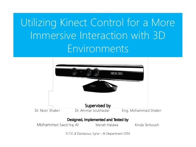 Utilizing Kinect Control for a More Immersive Interaction with 3D Environments Supervised by Dr. Noor Shaker Dr. Ammar Jou...