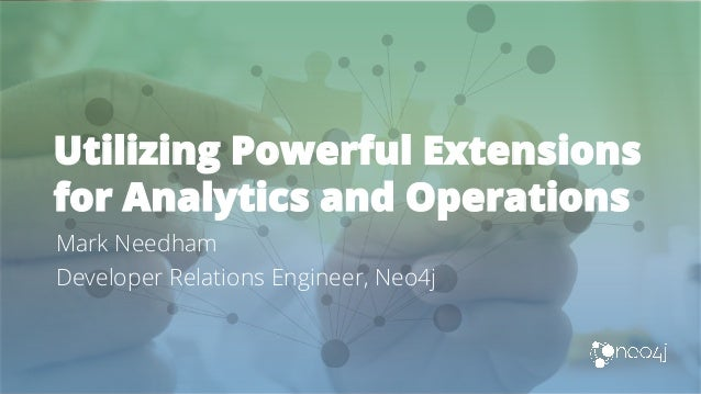 Utilizing Powerful Extensions for Analytics and Operations Mark Needham Developer Relations Engineer, Neo4j