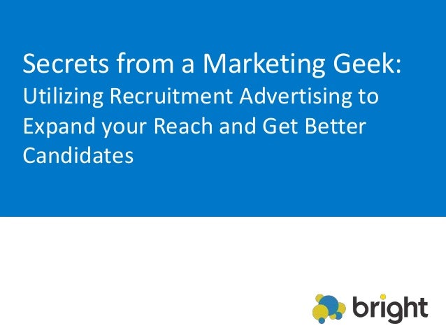 Secrets from a Marketing Geek:Utilizing Recruitment Advertising toExpand your Reach and Get BetterCandidates