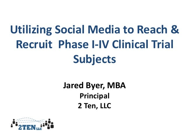 Utilizing Social Media to Reach & Recruit Phase I-IV Clinical Trial Subjects Jared Byer, MBA Principal 2 Ten, LLC