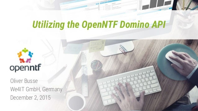 Utilizing the OpenNTF Domino API Oliver Busse We4IT GmbH, Germany December 2, 2015
