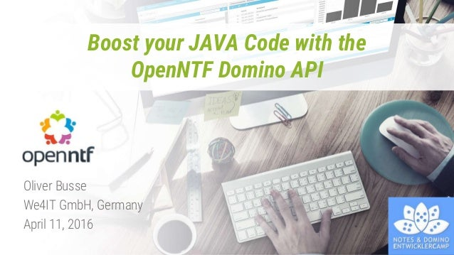 Boost your JAVA Code with the OpenNTF Domino API Oliver Busse We4IT GmbH, Germany April 11, 2016
