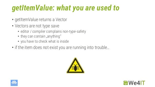 getItemValue: what you are used to • getItemValue returns a Vector • Vectors are not type save • editor / compiler complai...