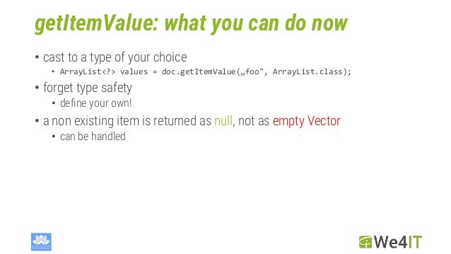 """getItemValue: what you can do now • cast to a type of your choice • ArrayList<?> values = doc.getItemValue(""""foo"""", ArrayLis..."""