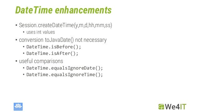 DateTime enhancements • Session.createDateTime(y,m,d,hh,mm,ss) • uses int values • conversion toJavaDate() not necessary •...