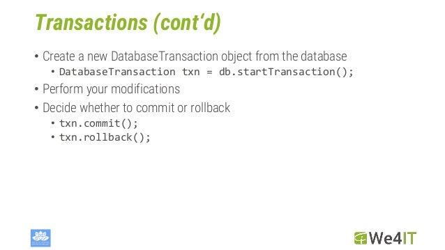 Transactions (cont'd) • Create a new DatabaseTransaction object from the database • DatabaseTransaction txn = db.startTran...