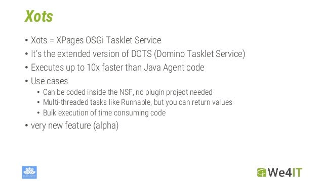 Xots • Xots = XPages OSGi Tasklet Service • It's the extended version of DOTS (Domino Tasklet Service) • Executes up to 10...