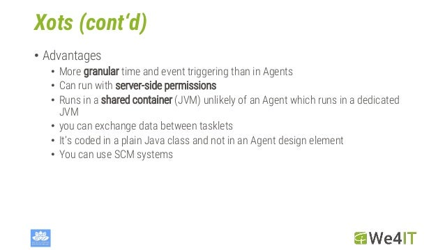 Xots (cont'd) • Advantages • More granular time and event triggering than in Agents • Can run with server-side permissions...
