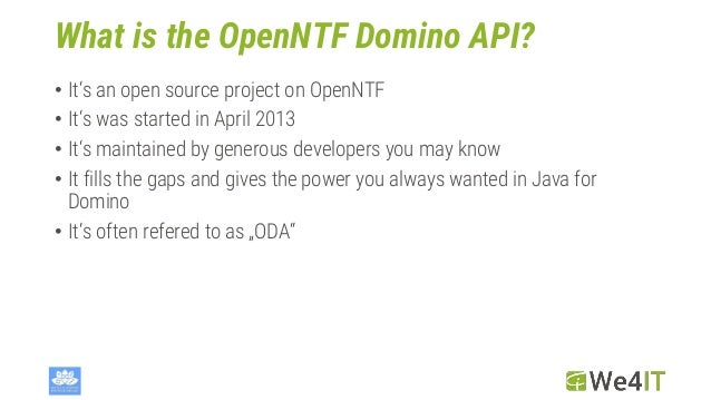 What is the OpenNTF Domino API? • It's an open source project on OpenNTF • It's was started in April 2013 • It's maintaine...