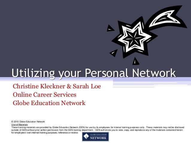 Utilizing your Personal Network Christine Kleckner & Sarah Loe Online Career Services Globe Education Network© 2010 Globe ...
