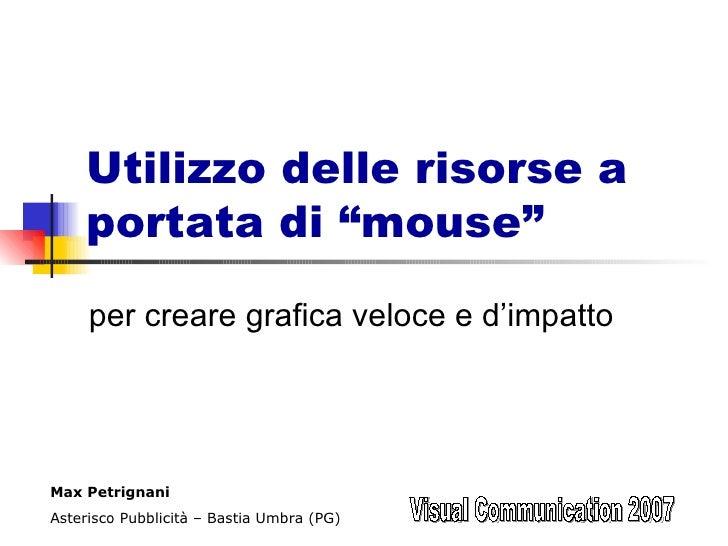 """Utilizzo delle risorse a portata di """"mouse"""" per creare grafica veloce e d'impatto Visual Communication 2007 Max Petrignani..."""