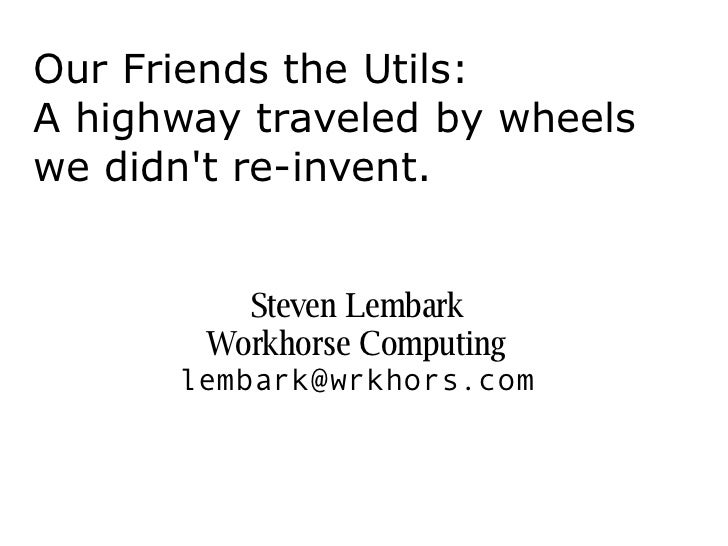 Our Friends the Utils:A highway traveled by wheelswe didnt re-invent.          Steven Lembark        Workhorse Computing  ...