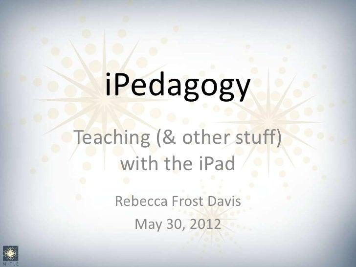iPedagogyTeaching (& other stuff)     with the iPad    Rebecca Frost Davis      May 30, 2012