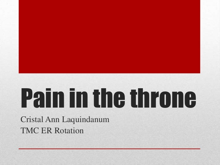 Pain in the throne<br />Cristal Ann Laquindanum<br />TMC ER Rotation<br />