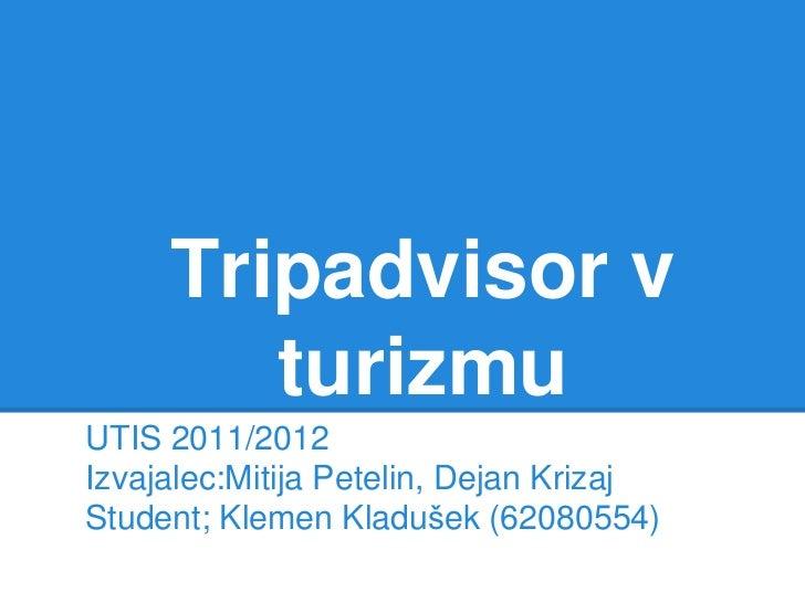 Tripadvisor v        turizmuUTIS 2011/2012Izvajalec:Mitija Petelin, Dejan KrizajStudent; Klemen Kladušek (62080554)