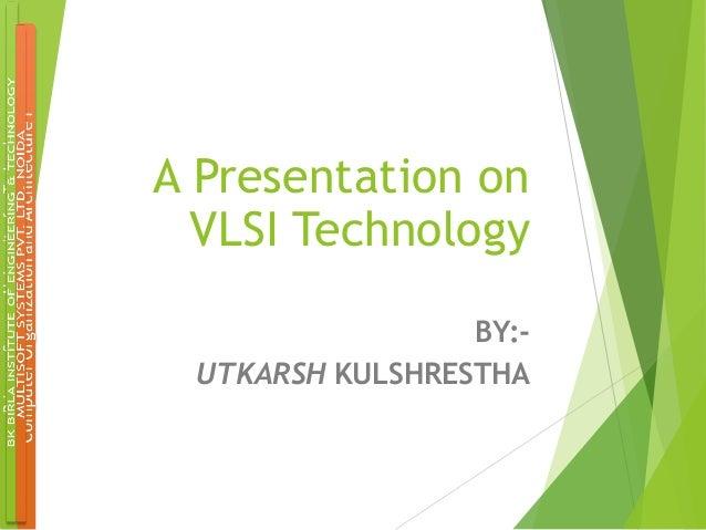 A Presentation on VLSI Technology BY:UTKARSH KULSHRESTHA