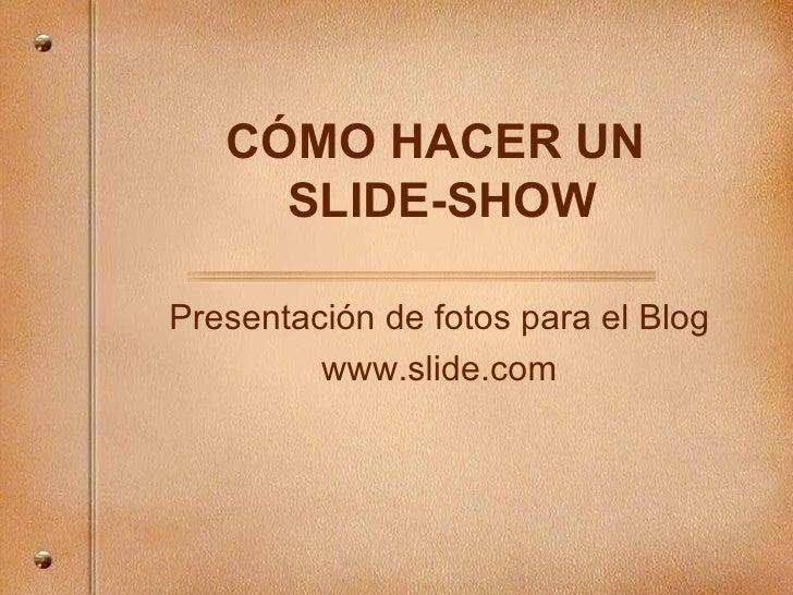 C ÓMO HACER UN  SLIDE-SHOW Presentaci ón de fotos para el Blog www.slide.com
