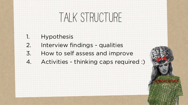 1. Hypothesis 2. Interview findings - qualities 3. How to self assess and improve 4. Activities - thinking caps required :...
