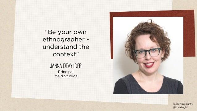 """Be your own ethnographer - understand the context"" Janna DeVylder Principal Meld Studios @ellengeraghty @kreategirl"