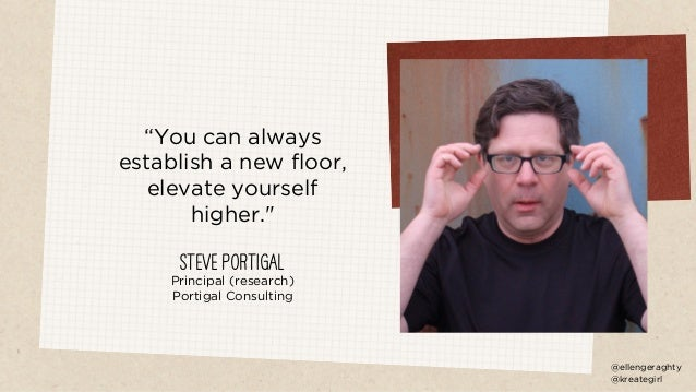 """""""You can always establish a new floor, elevate yourself higher."""" Steve Portigal Principal (research) Portigal Consulting @..."""