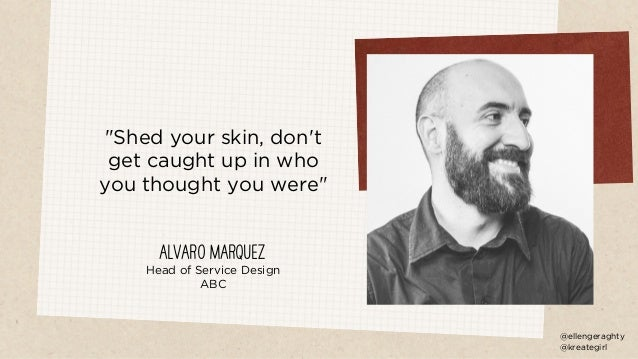 """""""Shed your skin, don't get caught up in who you thought you were"""" Alvaro Marquez Head of Service Design ABC @ellengeraghty..."""