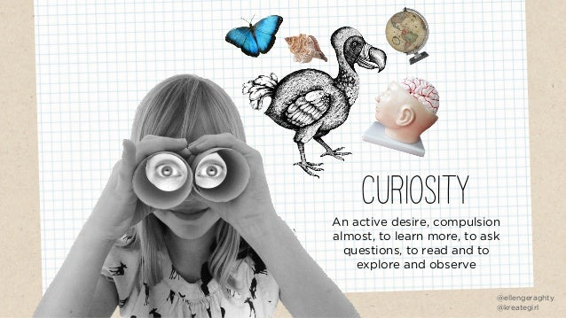 CURIOSITY An active desire, compulsion almost, to learn more, to ask questions, to read and to explore and observe @elleng...
