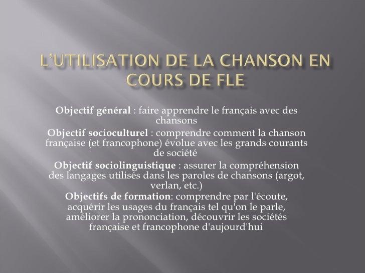 Objectif général  : faire apprendre le français avec des chansons Objectif socioculturel  : comprendre comment la chanson ...
