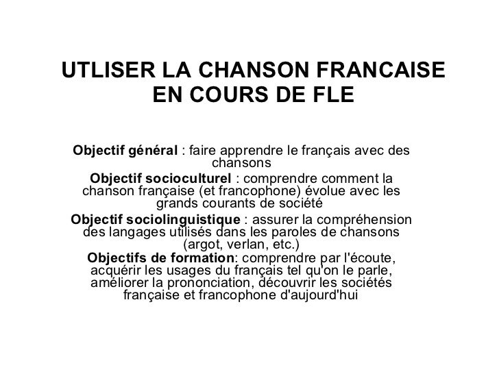 UTLISER LA CHANSON FRANCAISE EN COURS DE FLE Objectif général  : faire apprendre le français avec des chansons Objectif so...