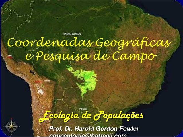 Coordenadas Geográficas  e Pesquisa de Campo    Ecologia de Populações      Prof. Dr. Harold Gordon Fowler