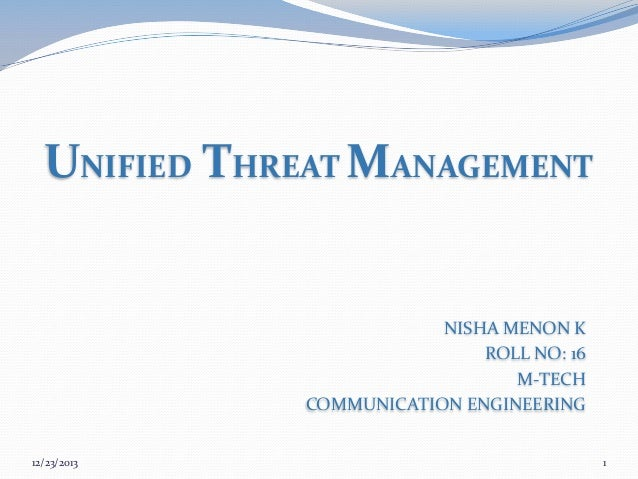 UNIFIED THREAT MANAGEMENT  NISHA MENON K ROLL NO: 16 M-TECH COMMUNICATION ENGINEERING 12/23/2013  1