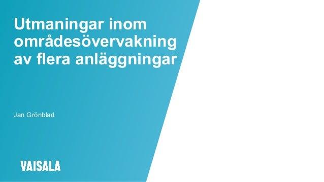 © Vaisala Utmaningar inom områdesövervakning av flera anläggningar Jan Grönblad