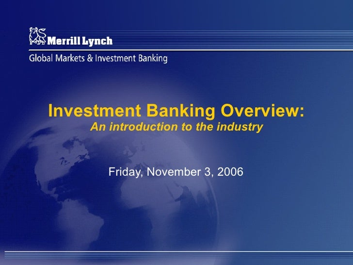 Investment Banking Overview: An introduction to the industry Friday, November 3, 2006