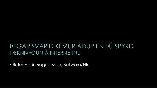 ÞEGAR SVARIÐ KEMUR ÁÐUR EN ÞÚ SPYRÐTÆKNIÞRÓUN Á INTERNETINUÓlafur Andri Ragnarsson, Betware/HR