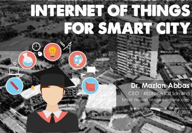INTERNET OF THINGS FOR SMART CITY Dr. Mazlan Abbas CEO - REDtone IOT Sdn Bhd Email: mazlan.abbas@redtone.com March 4, 2016