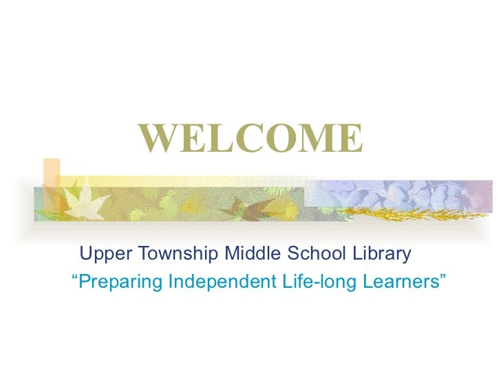 "WELCOME   Upper Township Middle School Library "" Preparing Independent Life-long Learners"""