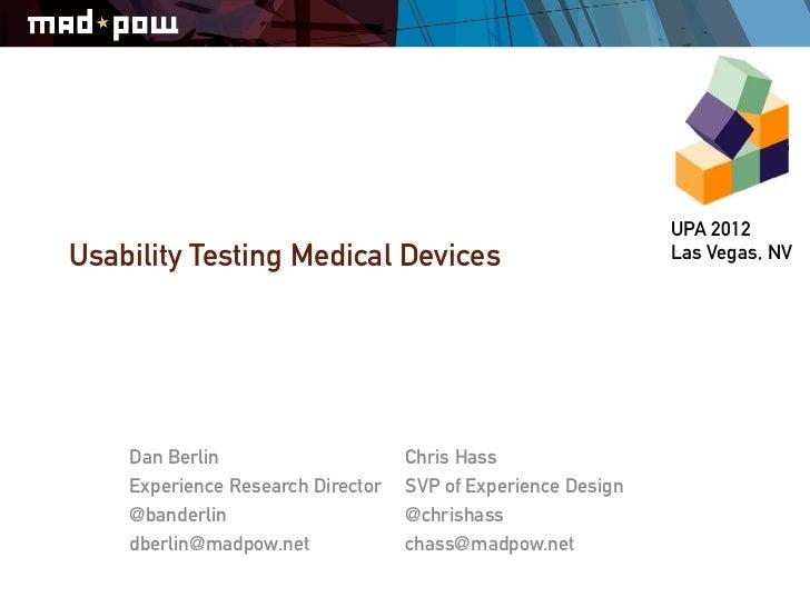 UPA 2012Usability Testing Medical Devices                             Las Vegas, NV    Dan Berlin                     Chri...