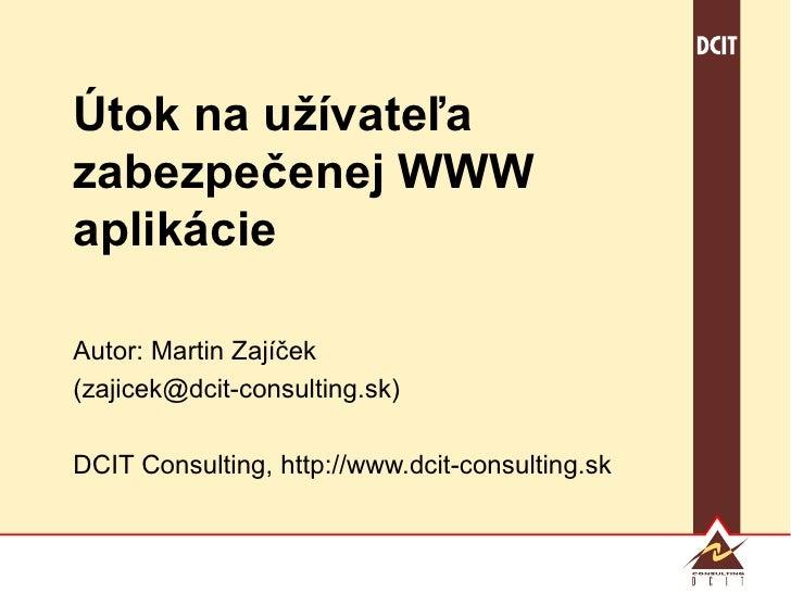 Útok na užívateľa zabezpečenej WWW aplikácie Autor: Martin Zajíček (zajicek@dcit-consulting.sk) DCIT Consulting, http://ww...