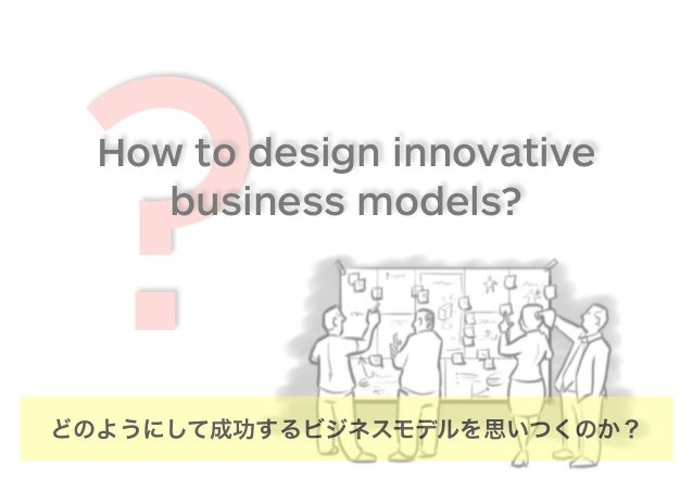 ?How to design innovative business models? どのようにして成功するビジネスモデルを思いつくのか?