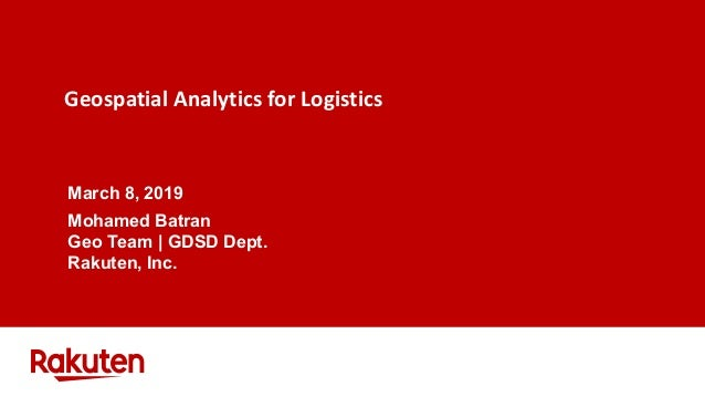 Geospatial Analytics for Logistics March 8, 2019 Mohamed Batran Geo Team | GDSD Dept. Rakuten, Inc.