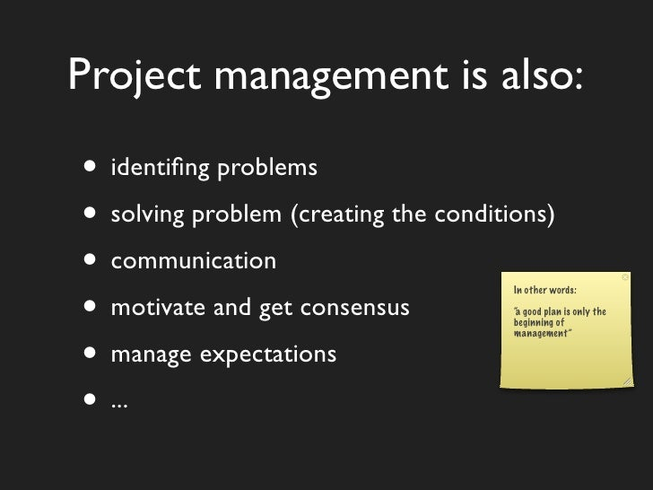 Project management is also:  • identifing problems • solving problem (creating the conditions) • communication • motivate a...