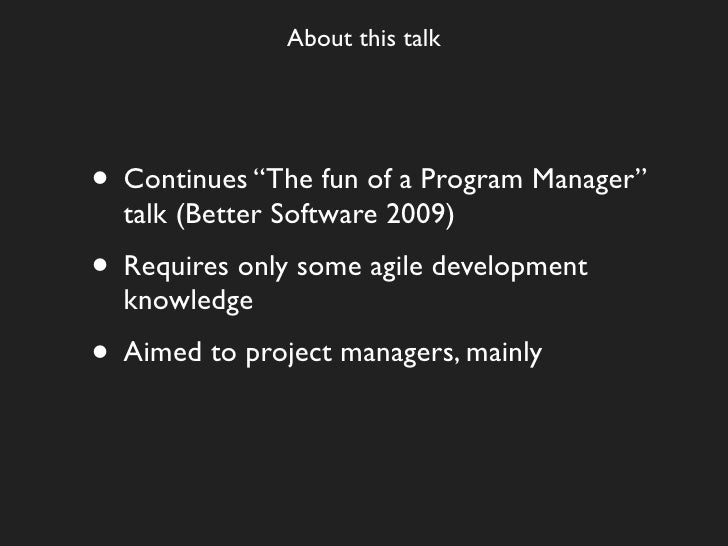 """About this talk     • Continues """"The fun of a Program Manager""""   talk (Better Software 2009) • Requires only some agile de..."""