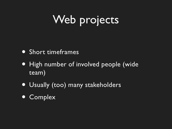 Web projects  • Short timeframes • High number of involved people (wide   team) • Usually (too) many stakeholders • Complex