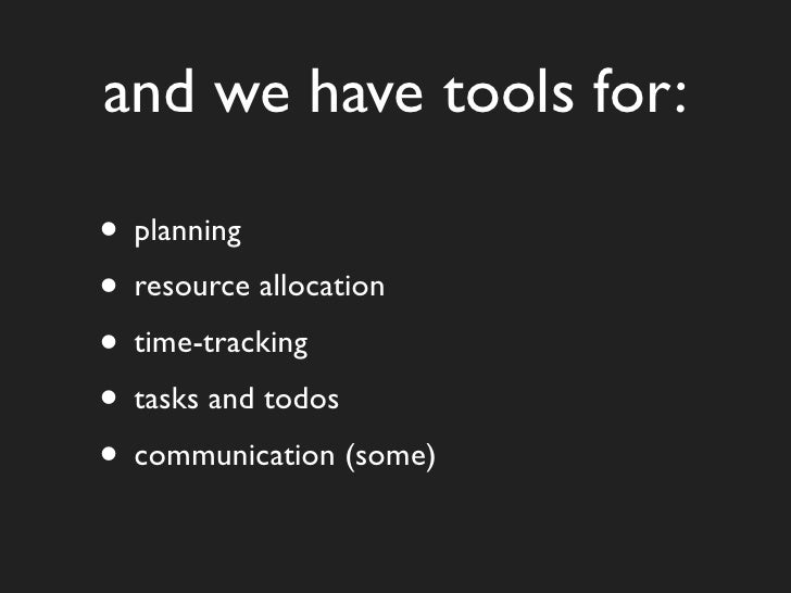 and we have tools for:  • planning • resource allocation • time-tracking • tasks and todos • communication (some)