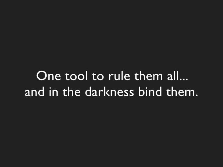 One tool to rule them all... and in the darkness bind them.