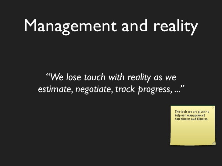 """Management and reality     """"We lose touch with reality as we  estimate, negotiate, track progress, ...""""                   ..."""