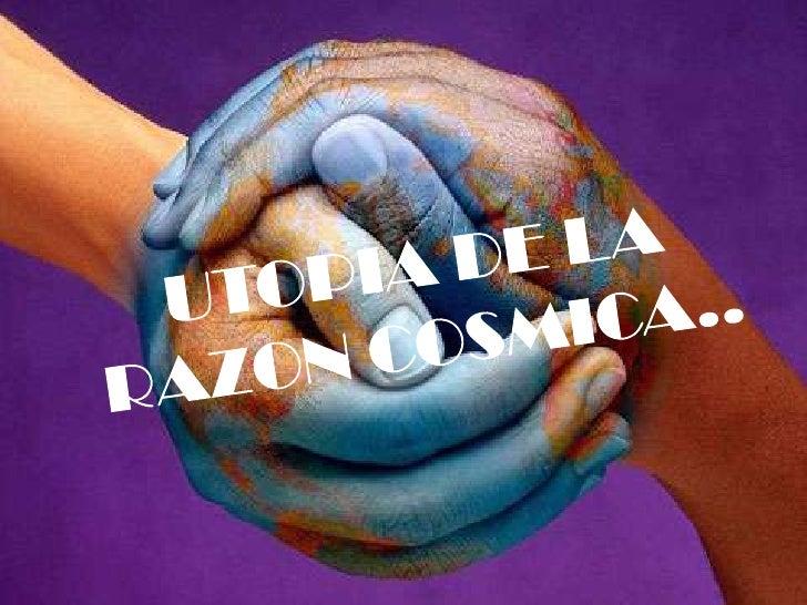 UTOPIA DE LA RAZON COSMICA..<br />